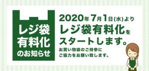 レジ袋有料化のお知らせ 2020年7月1日(水)よりレジ袋有料化をスタートします。 お買い物袋のご持参にご協力をお願い致します。